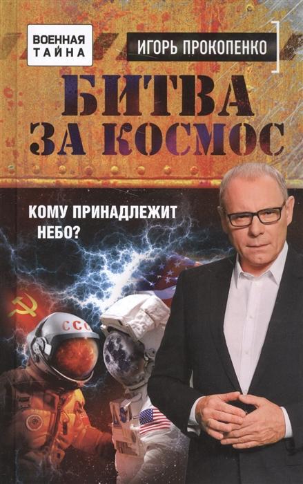 Прокопенко И. Битва за космос Кому принадлежит небо прокопенко и битва за ресурсы