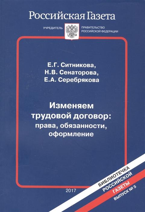 Ситникова Е., Сенаторова Н., Серебрякова Е. Изменяем трудовой договор права обязанности оформление