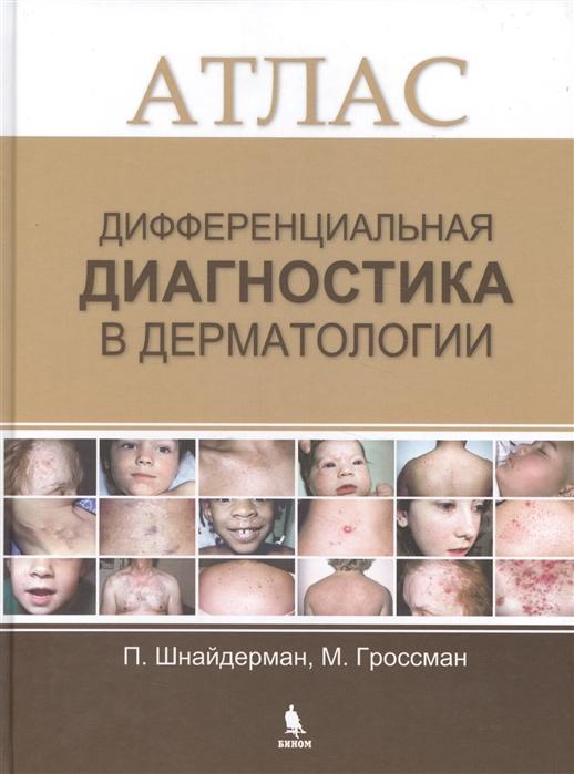 Шнайдерман П., Гроссман М. Дифференциальная диагностика в дерматологии Атлас ревнова м тарасов о дифференциальная диагностика детских болезней