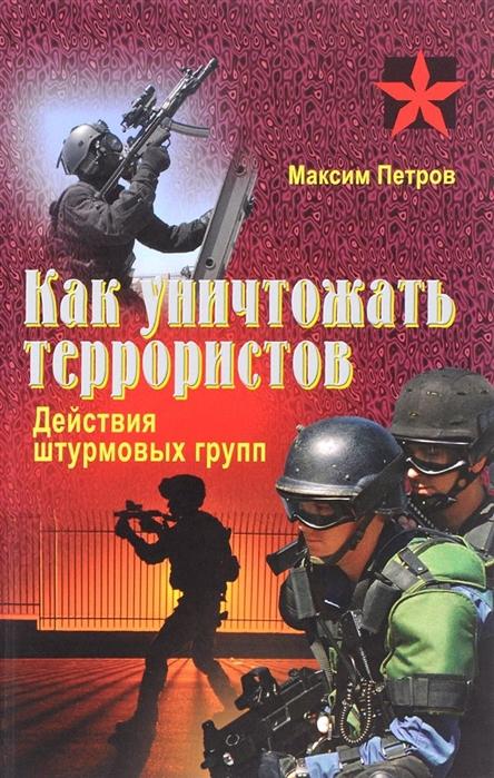 Как уничтожить террористов Действия штурмовых групп Практическое пособие
