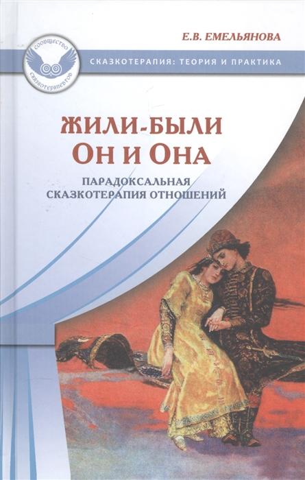 Емельянова Е. Жили-были Он и Она Парадоксальная сказкотерапия отношений