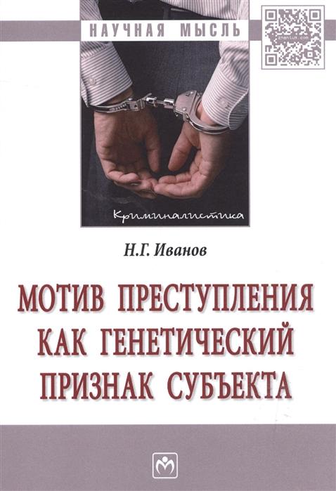 купить Иванов Н. Мотив преступления как генетический признак субъекта Монография онлайн