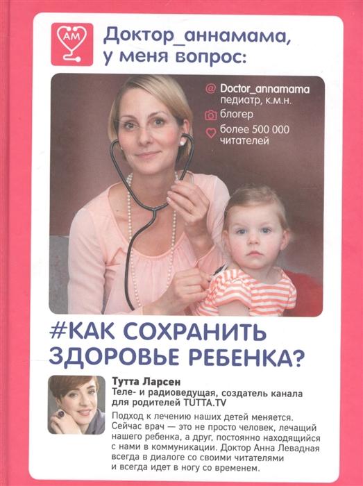 Левадная А. Доктор_аннамама у меня вопрос Как сохранить здоровье ребенка левадная а доктор аннамама у меня вопрос как ухаживать за ребенком
