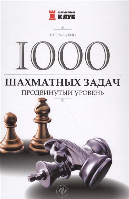 Сухин И. 1000 шахматных задач Продвинутый уровень акопян владимир эдуардович 150 шахматных задач и этюдов