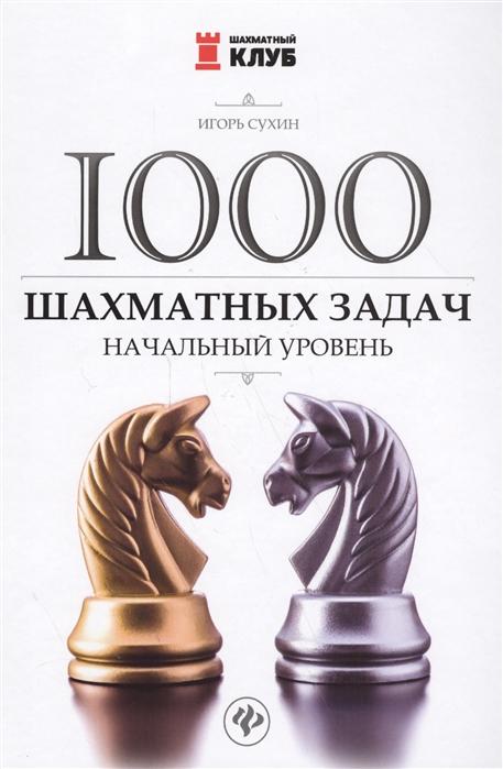 Сухин И. 1000 шахматных задач Начальный уровень акопян владимир эдуардович 150 шахматных задач и этюдов