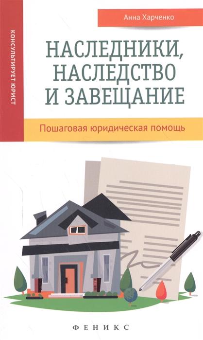 Харченко А. Наследники наследство и завещание Пошаговая юридическая помощь