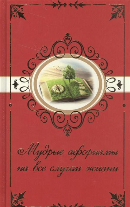 Богданова Н. (сост.) Мудрые афоризмы на все случаи жизни