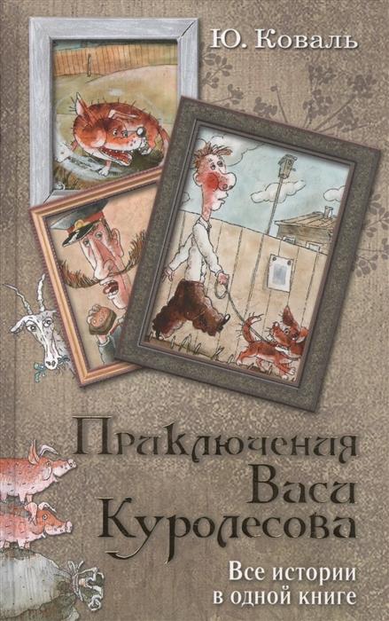 Коваль Ю. Приключения Васи Куролесова Все истории в одной книге