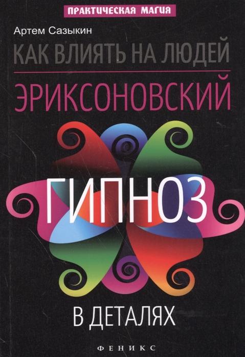 Сазыкин А. Как влиять на людей Эриксоновский гипноз в деталях