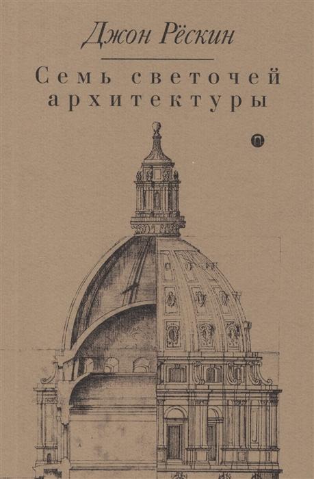 Рескин Дж. Семь светочей архитектуры рескин дж этика пыли