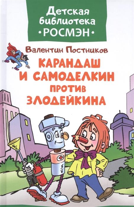 Постников В. Карандаш и Самоделкин против Злодейкина Сказка