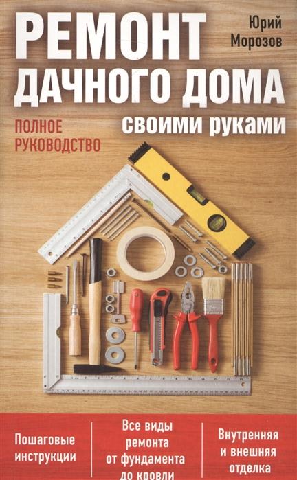 Морозов Ю. Ремонт дачного дома своими руками Полное руководство