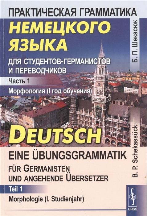 Шекасюк Б. Практическая грамматика немецкого языка для студентов-германистов и переводчиков Часть 1 Морфология I год обучения