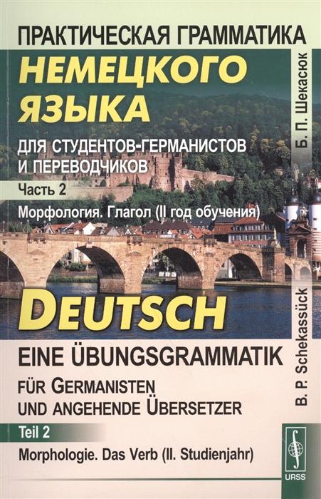 Шекасюк Б. Практическая грамматика немецкого языка для студентов-германистов и переводчиков Часть 2 Морфология Глагол II год обучения