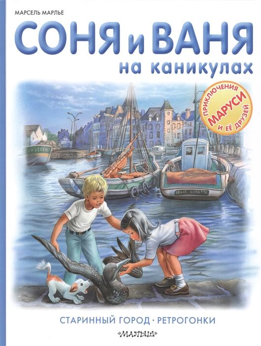 Марлье М. Соня и Ваня на каникулах Старинный город Ретрогонки цена в Москве и Питере