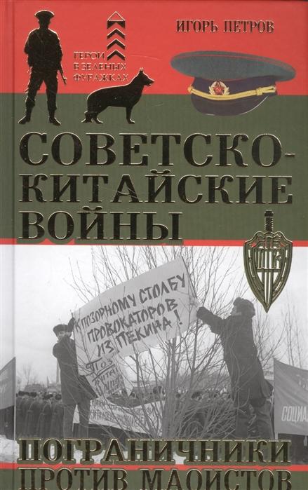 Петров И. Советско-китайские войны Пограничники против маоистов