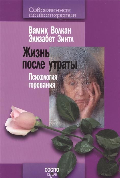 Волкан В.. Зинтл Э. Жизнь после утраты Психология горевания