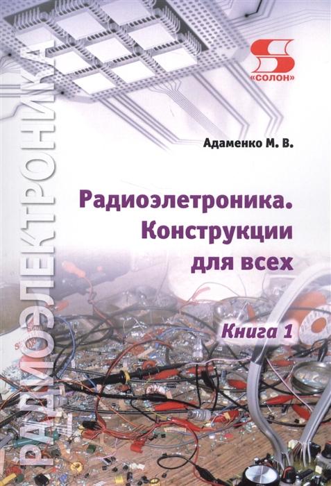 Адаменко М. Радиоэлектроника Конструкции для всех Книга 1