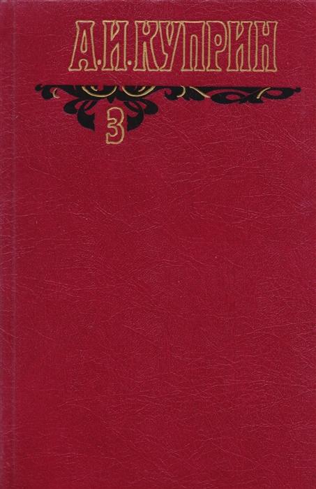 Куприн А. А И Куприн Собрание сочинений в шести томах Том 3 Произведения 1906-1913 цена