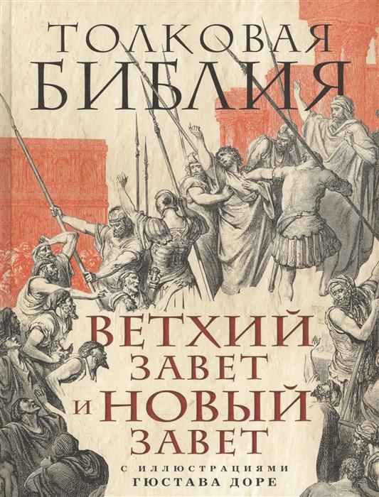 Лопухин А. Толковая Библия Ветхий Завет и Новый Завет С иллюстрациями Гюстава Доре библия в рисунках гюстава доре