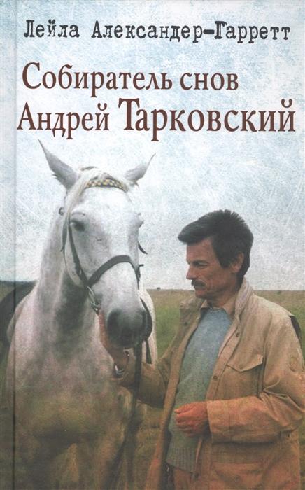 Александер-Гарретт Л. Собиратель снов Андрей Тарковский