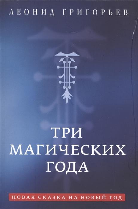 Григорьев Л. Три магических года Новая сказка на Новый год александр григорьев волшебныйлес сказка