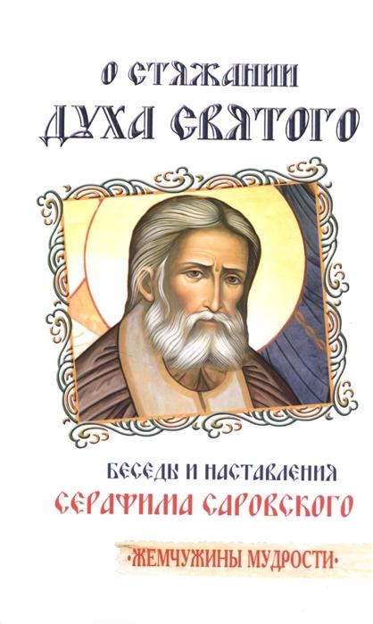 Серафим Саровский О стяжании Духа Святого Беседы и наставления Серафима Саровского