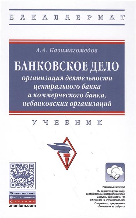 Казимагомедов А. Банковское дело Организация деятельности центрального банка и коммерческого банка небанковских организаций Учебник цены онлайн