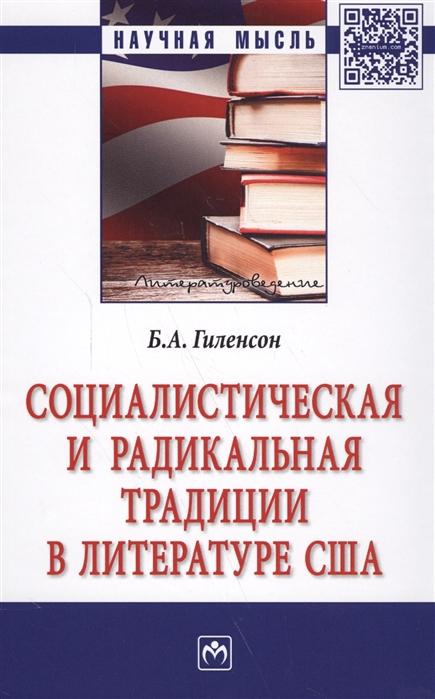 Гиленсон Б. Социалистическая и радикальная традиции в литературе США Монография гасанов и б просвещенная свобода и доверие монография