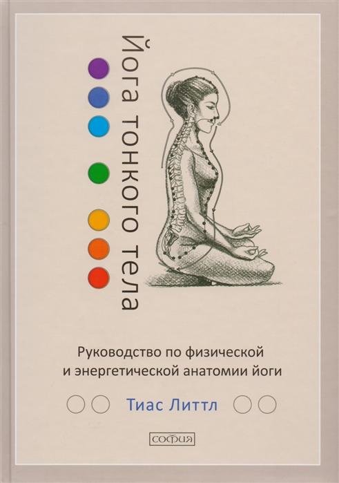 Литтл Т. Йога тонкого тела Руководство по физической и энергетической анатомии йоги лонг р ключевые позы йоги руководство по функциональной анатомии йоги