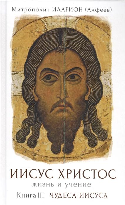 Митрополит Иларион Иисус Христос Жизнь и учение В шести книгах Книга третья Чудеса Иисуса цена и фото