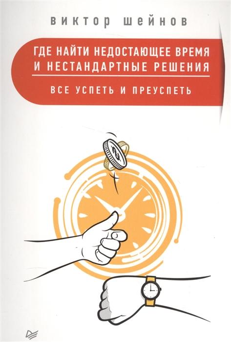 Шейнов В. Где найти недостающее время и нестандартные решения Все успеть и преуспеть