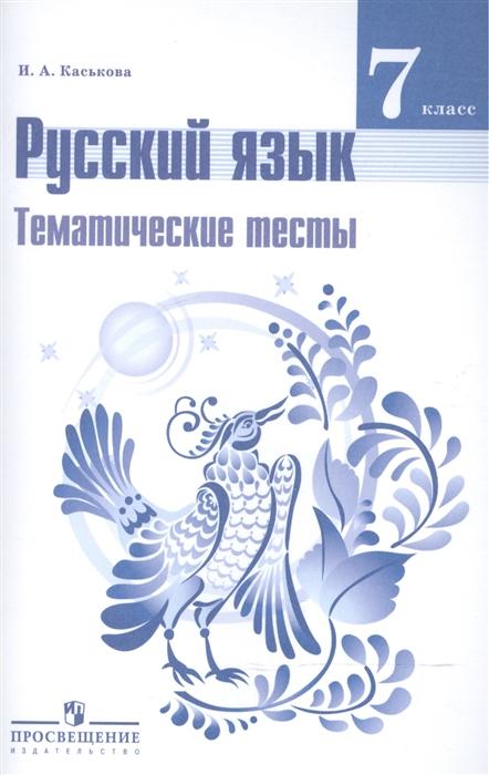 Каськова И. Русский язык 7 класс Тематические тесты Учебное пособие для общеобразовательных организаций цены