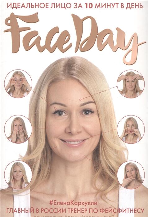 Каркукли Е. Faceday Идеальное лицо за 10 минут в день каркукли елена александровна баночный самомассаж мгновенный лифтинг эффект faceday
