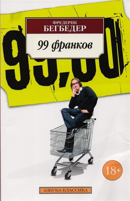 Бегбедер Ф. 99 франков бегбедер ф воспоминания неблаговоспитанного молодого человека роман