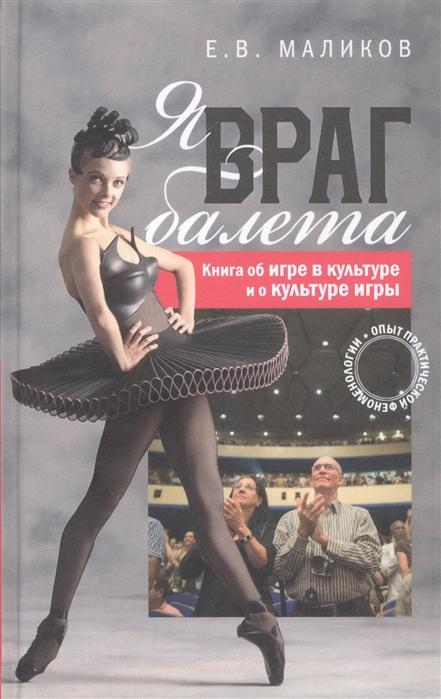 лучшая цена Маликов Е. Я враг балета Опыт практической феноменологии Книга об игре в культуре и о культуре игры