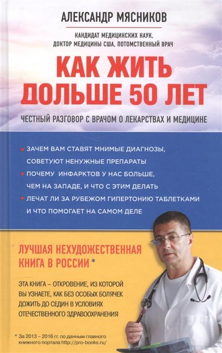 Мясников А. Как жить дольше 50 лет Честный разговор с врачом о лекарствах и медицине