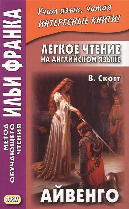 Ламонова О., Кисон Б.-К. Легкое чтение на английском языке В Скотт Айвенго Sir Walter Scott Ivanhoe