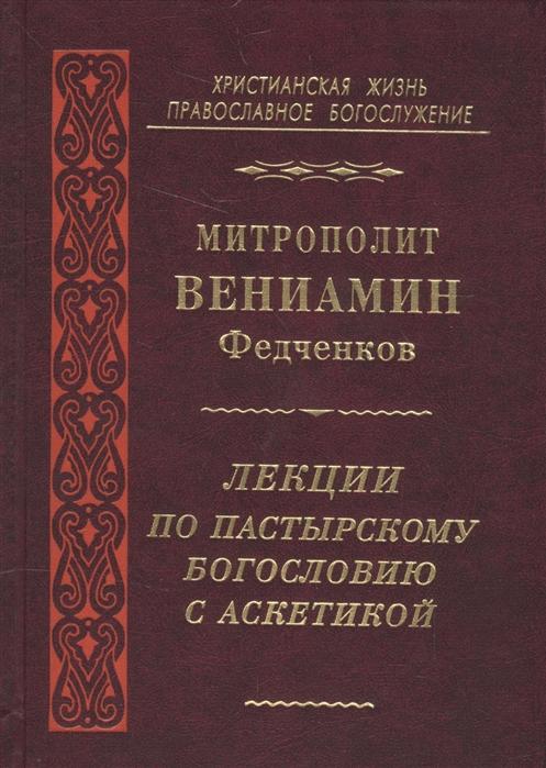Митрополит Вениамин (Федченков) Лекции по пастырскому богословию с аскетикой епископ вениамин милов чтения по литургическому богословию