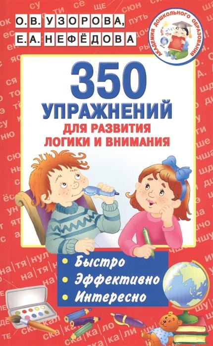 Фото - Узорова О., Нефедова Е. 350 упражнений для развития логики и внимания Быстро Эффективно Интересно о а новиковская 350 упражнений для развития речи