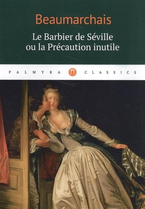 Beaumarchais P.-A.C. Le Barbier de Seville ou la Precaution inutile