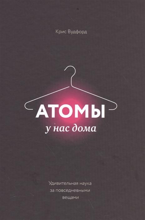 Вудфорт К. Атомы у нас дома Удивительная наука за повседневными вещами