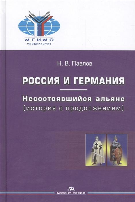 Павлов Н. Россия и Германия Несостоявшийся альянс история с продолжением