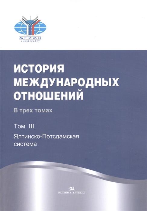 История международных отношений В трех томах Том III Ялтинско-Потсдамская система Учебник