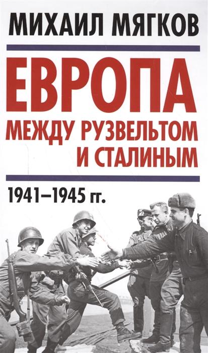 Мягков М. Европа между Рузвельтом и Сталиным 1941-1945 гг