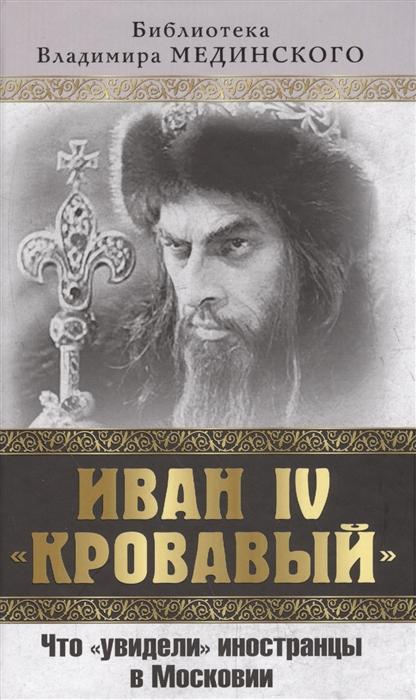 Мединский В. Иван IV Кровавый Что увидели иностранцы в Московии мединский в иван iv кровавый что увидели иностранцы в московии