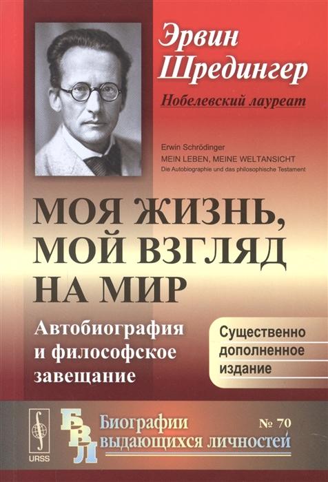 Шредингер Э. Моя жизнь мой взгляд на мир Автобиография и философское завещание шредингер э четыре лекции по волновой механике