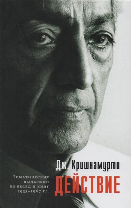 Кришнамурти Дж. Действие Выдержки из бесед и книг 1933-1967 гг