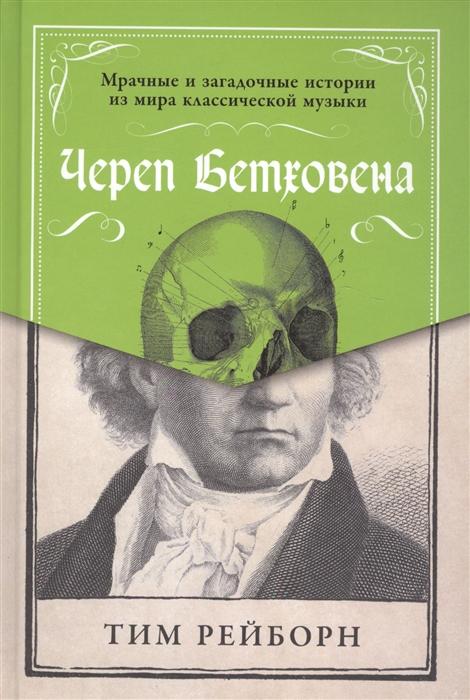 Рейборн Т. Череп Бетховена Мрачные и загадочные истории из мира классической музыки