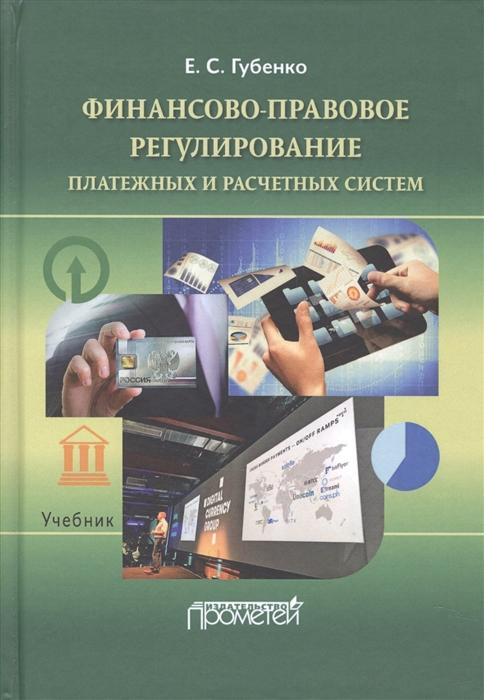 Губенко Е. Финансово-правовое регулирование платежных и расчетных систем Учебник